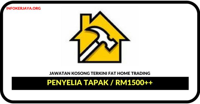 Jawatan Kosong Terkini Penyelia Tapak Di FAT Home Trading