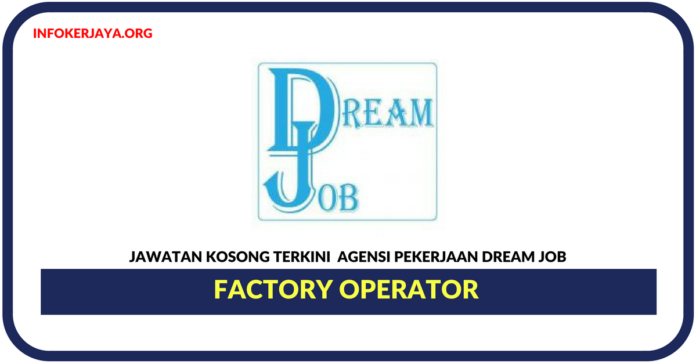 Jawatan Kosong Terkini Factory Operator Di Agensi Pekerjaan Dream Job Sdn Bhd