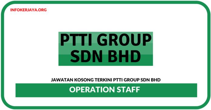 Jawatan Kosong Terkini Operation Staff Di PTTI Group